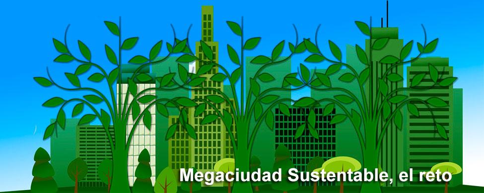 Megaciudad sustentable, el reto del siglo XXI